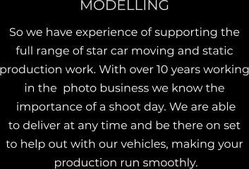 MODELLING So we have experience of supporting the  full range of star car moving and static  production work. With over 10 years working in the  photo business we know the  importance of a shoot day. We are able  to deliver at any time and be there on set  to help out with our vehicles, making your  production run smoothly.