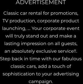 ADVERTISEMENT Classic car rental for promotions, TV production, corporate product launching, … Your corporate event  will truly stand out and make a  lasting impression on all guests,  an absolutely exclusive service!!.  Step back in time with our fabulous  classic cars, add a touch of  sophistication to your advertising  campaign.